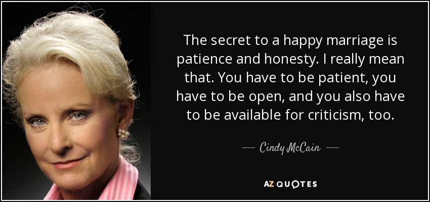 The secret to a happy marriage is patience and honesty. I really mean that. You have to be patient, you have to be open, and you also have to be available for criticism, too. - Cindy McCain