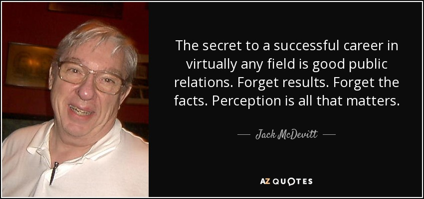The secret to a successful career in virtually any field is good public relations. Forget results. Forget the facts. Perception is all that matters. - Jack McDevitt