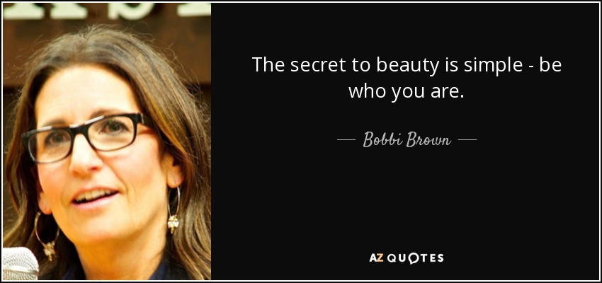 The secret to beauty is simple - be who you are. - Bobbi Brown