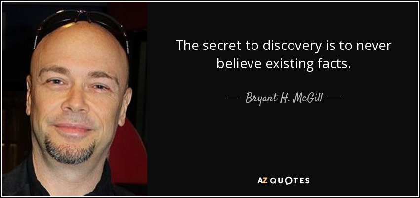 The secret to discovery is to never believe existing facts. - Bryant H. McGill