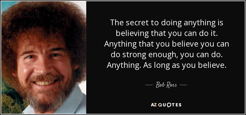 The secret to doing anything is believing that you can do it. Anything that you believe you can do strong enough, you can do. Anything. As long as you believe. - Bob Ross