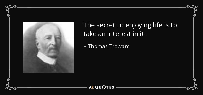 The secret to enjoying life is to take an interest in it. - Thomas Troward