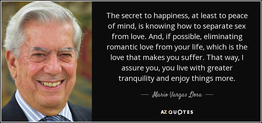 The secret to happiness, at least to peace of mind, is knowing how to separate sex from love. And, if possible, eliminating romantic love from your life, which is the love that makes you suffer. That way, I assure you, you live with greater tranquility and enjoy things more. - Mario Vargas Llosa