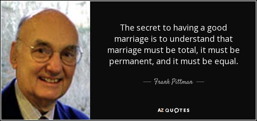 The secret to having a good marriage is to understand that marriage must be total, it must be permanent, and it must be equal. - Frank Pittman