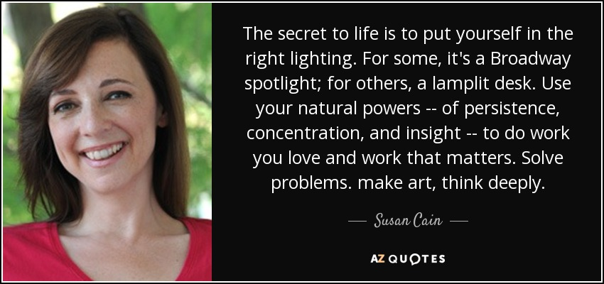 The secret to life is to put yourself in the right lighting. For some, it's a Broadway spotlight; for others, a lamplit desk. Use your natural powers -- of persistence, concentration, and insight -- to do work you love and work that matters. Solve problems. make art, think deeply. - Susan Cain