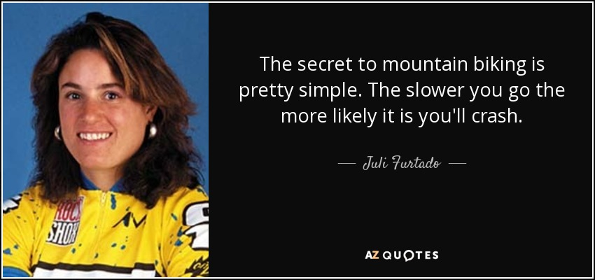 The secret to mountain biking is pretty simple. The slower you go the more likely it is you'll crash. - Juli Furtado