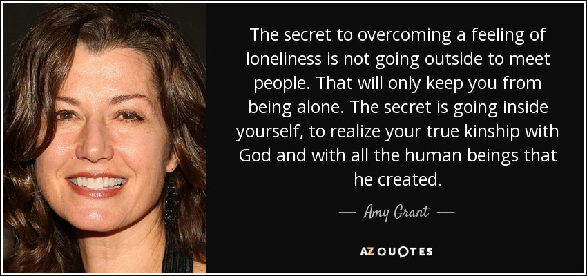 The secret to overcoming a feeling of loneliness is not going outside to meet people. That will only keep you from being alone. The secret is going inside yourself, to realize your true kinship with God and with all the human beings that he created. - Amy Grant