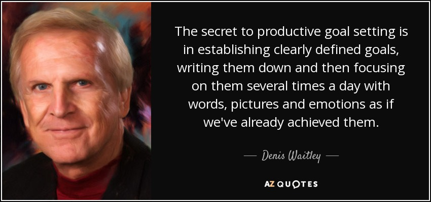 The secret to productive goal setting is in establishing clearly defined goals, writing them down and then focusing on them several times a day with words, pictures and emotions as if we've already achieved them. - Denis Waitley