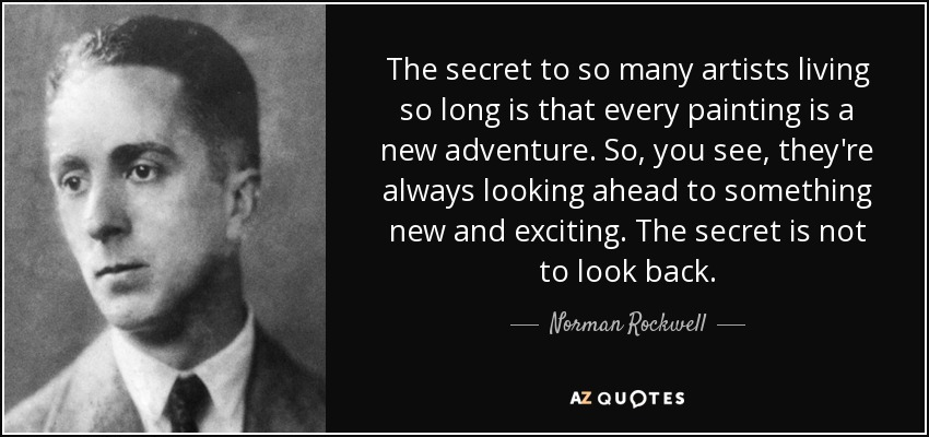 The secret to so many artists living so long is that every painting is a new adventure. So, you see, they're always looking ahead to something new and exciting. The secret is not to look back. - Norman Rockwell
