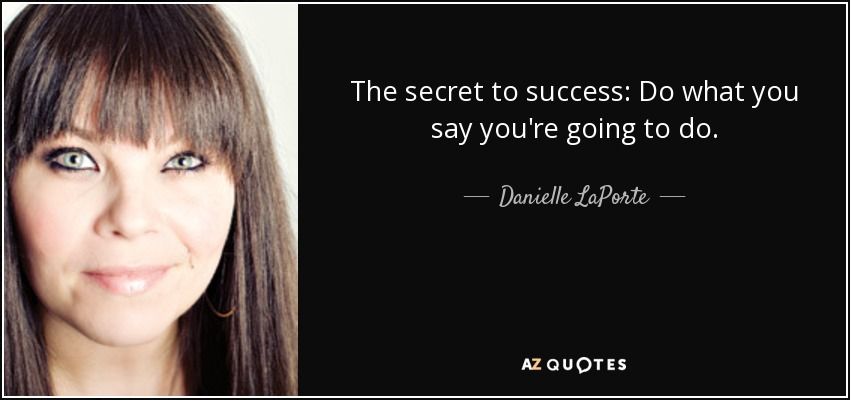The secret to success: Do what you say you're going to do. - Danielle LaPorte