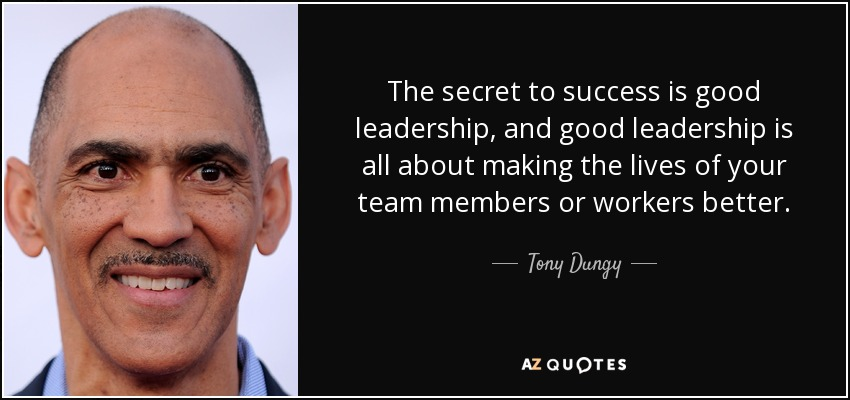 The secret to success is good leadership, and good leadership is all about making the lives of your team members or workers better. - Tony Dungy