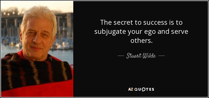 The secret to success is to subjugate your ego and serve others. - Stuart Wilde