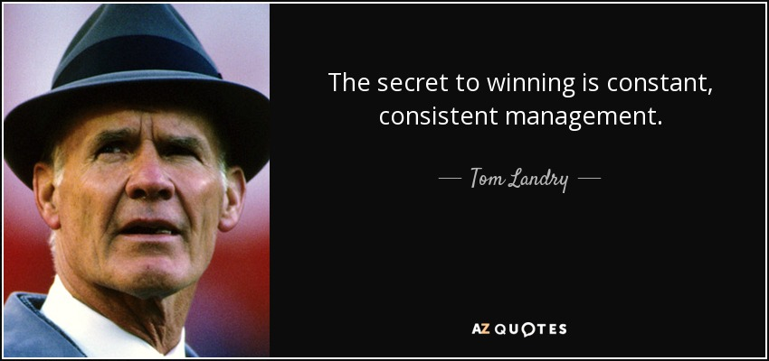The secret to winning is constant, consistent management. - Tom Landry