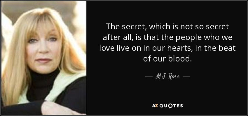 The secret, which is not so secret after all, is that the people who we love live on in our hearts, in the beat of our blood. - M.J. Rose