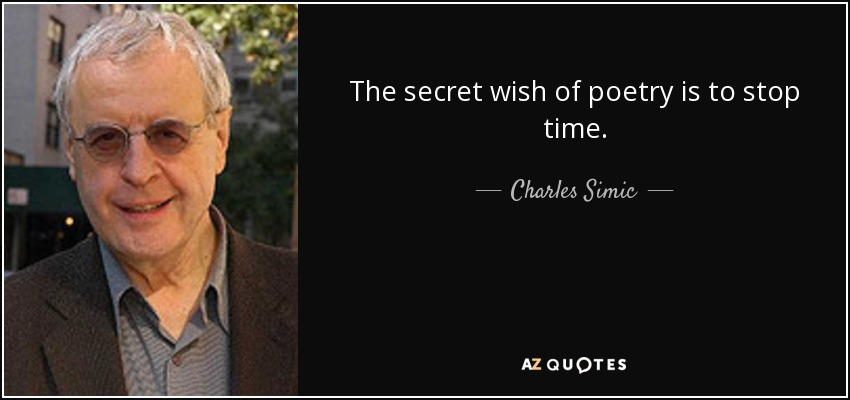The secret wish of poetry is to stop time. - Charles Simic