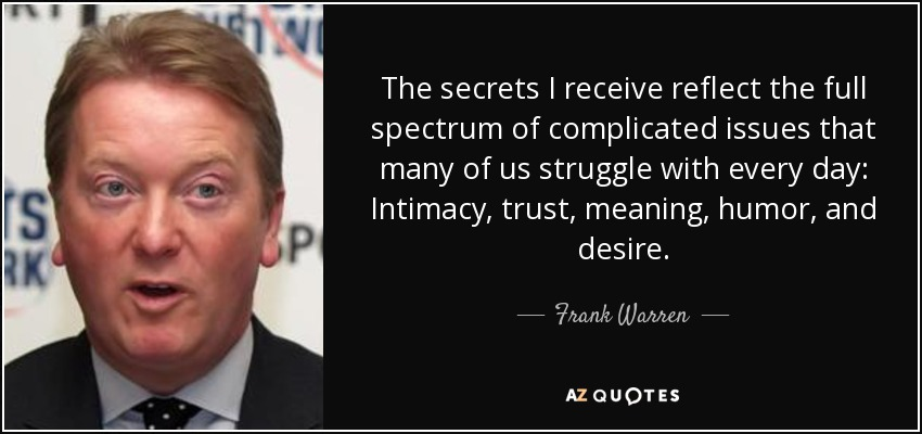 The secrets I receive reflect the full spectrum of complicated issues that many of us struggle with every day: Intimacy, trust, meaning, humor, and desire. - Frank Warren