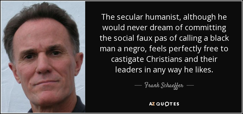 The secular humanist, although he would never dream of committing the social faux pas of calling a black man a negro, feels perfectly free to castigate Christians and their leaders in any way he likes. - Frank Schaeffer