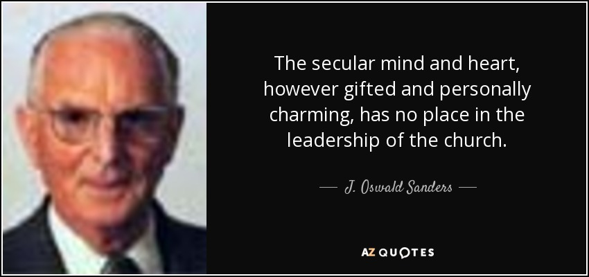 The secular mind and heart, however gifted and personally charming, has no place in the leadership of the church. - J. Oswald Sanders