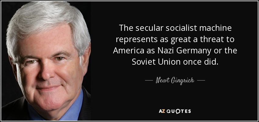 The secular socialist machine represents as great a threat to America as Nazi Germany or the Soviet Union once did. - Newt Gingrich