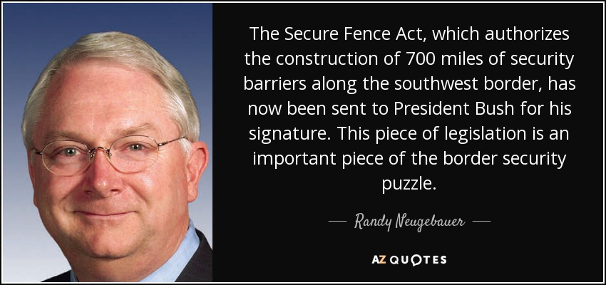 The Secure Fence Act, which authorizes the construction of 700 miles of security barriers along the southwest border, has now been sent to President Bush for his signature. This piece of legislation is an important piece of the border security puzzle. - Randy Neugebauer