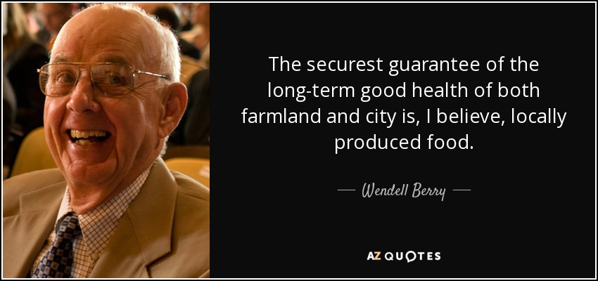 The securest guarantee of the long-term good health of both farmland and city is, I believe, locally produced food. - Wendell Berry