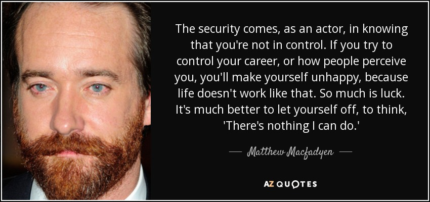 The security comes, as an actor, in knowing that you're not in control. If you try to control your career, or how people perceive you, you'll make yourself unhappy, because life doesn't work like that. So much is luck. It's much better to let yourself off, to think, 'There's nothing I can do.' - Matthew Macfadyen