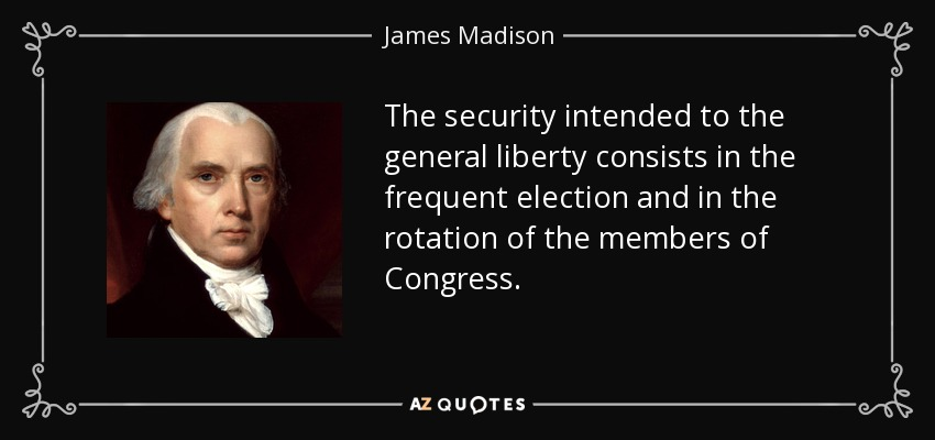 The security intended to the general liberty consists in the frequent election and in the rotation of the members of Congress. - James Madison