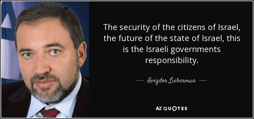 The security of the citizens of Israel, the future of the state of Israel, this is the Israeli governments responsibility. - Avigdor Lieberman