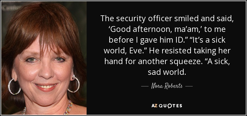"""The security officer smiled and said, 'Good afternoon, ma'am,' to me before I gave him ID."""" """"It's a sick world, Eve."""" He resisted taking her hand for another squeeze. """"A sick, sad world. - Nora Roberts"""