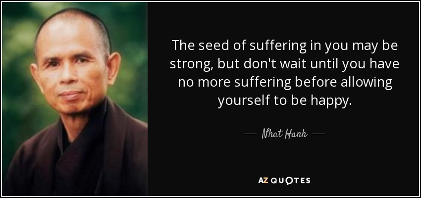 The seed of suffering in you may be strong, but don't wait until you have no more suffering before allowing yourself to be happy. - Nhat Hanh