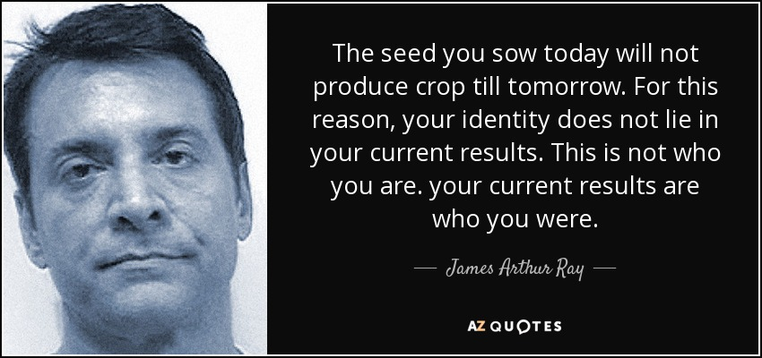 The seed you sow today will not produce crop till tomorrow. For this reason, your identity does not lie in your current results. This is not who you are. your current results are who you were. - James Arthur Ray