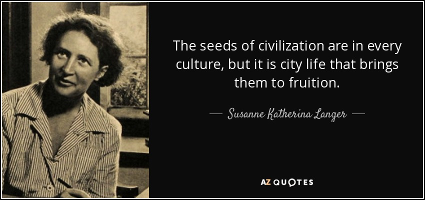 The seeds of civilization are in every culture, but it is city life that brings them to fruition. - Susanne Katherina Langer