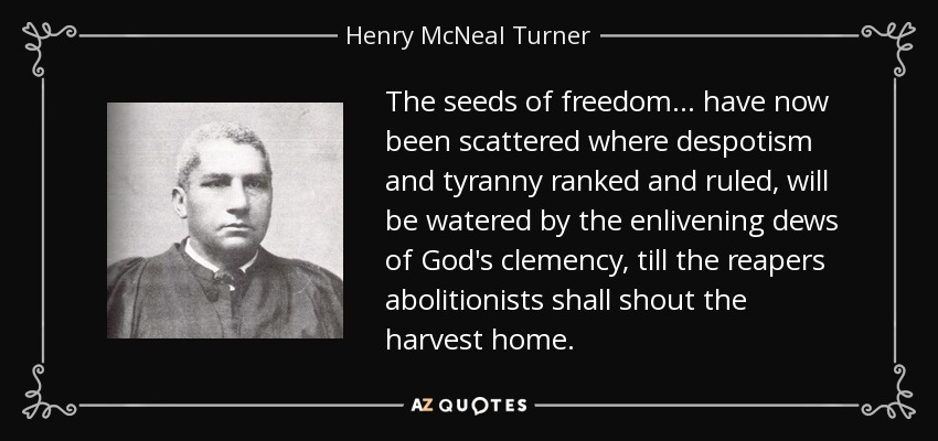 The seeds of freedom . . . have now been scattered where despotism and tyranny ranked and ruled, will be watered by the enlivening dews of God's clemency, till the reapers abolitionists shall shout the harvest home. - Henry McNeal Turner