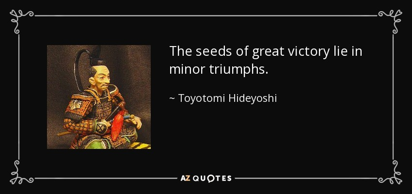 The seeds of great victory lie in minor triumphs. - Toyotomi Hideyoshi