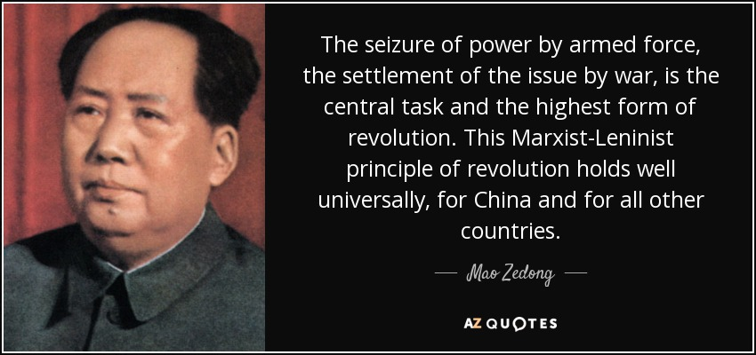 The seizure of power by armed force, the settlement of the issue by war, is the central task and the highest form of revolution. This Marxist-Leninist principle of revolution holds well universally, for China and for all other countries. - Mao Zedong