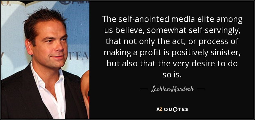 The self-anointed media elite among us believe, somewhat self-servingly, that not only the act, or process of making a profit is positively sinister, but also that the very desire to do so is. - Lachlan Murdoch
