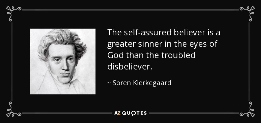 The self-assured believer is a greater sinner in the eyes of God than the troubled disbeliever. - Soren Kierkegaard