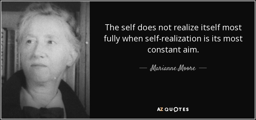 The self does not realize itself most fully when self-realization is its most constant aim. - Marianne Moore