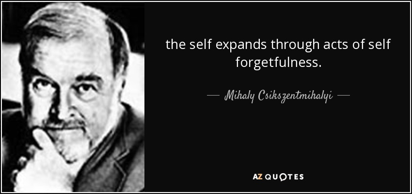the self expands through acts of self forgetfulness. - Mihaly Csikszentmihalyi