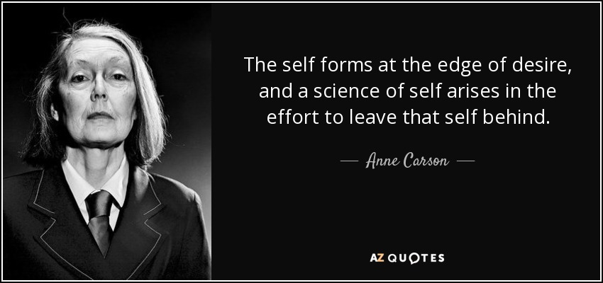 The self forms at the edge of desire, and a science of self arises in the effort to leave that self behind. - Anne Carson