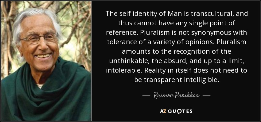 The self identity of Man is transcultural, and thus cannot have any single point of reference. Pluralism is not synonymous with tolerance of a variety of opinions. Pluralism amounts to the recognition of the unthinkable, the absurd, and up to a limit, intolerable. Reality in itself does not need to be transparent intelligible. - Raimon Panikkar