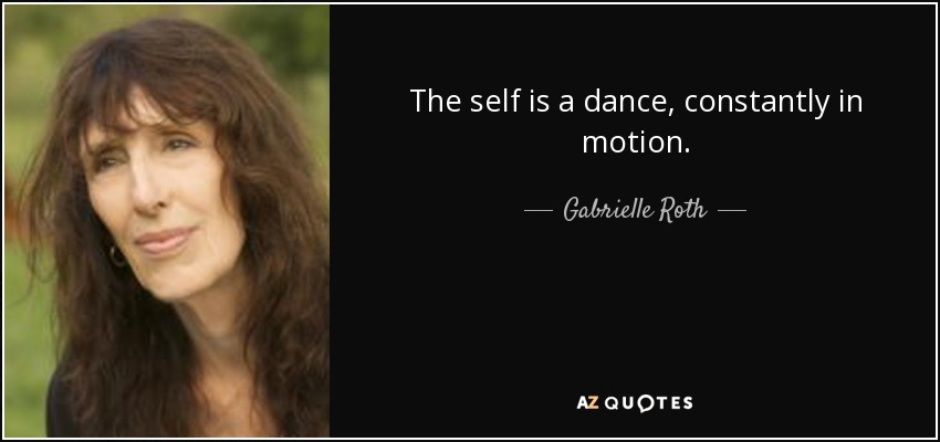 The self is a dance, constantly in motion. - Gabrielle Roth