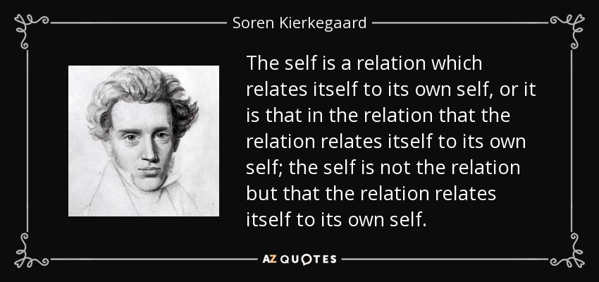 The self is a relation which relates itself to its own self, or it is that in the relation that the relation relates itself to its own self; the self is not the relation but that the relation relates itself to its own self. - Soren Kierkegaard