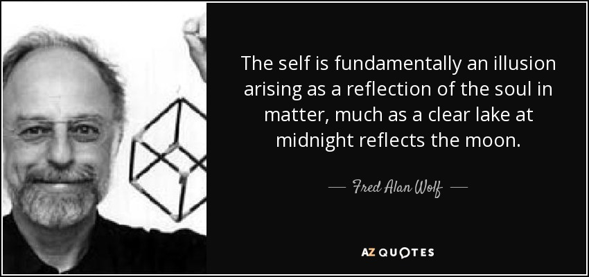 The self is fundamentally an illusion arising as a reflection of the soul in matter, much as a clear lake at midnight reflects the moon. - Fred Alan Wolf