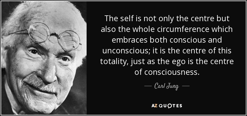 The self is not only the centre but also the whole circumference which embraces both conscious and unconscious; it is the centre of this totality, just as the ego is the centre of consciousness. - Carl Jung