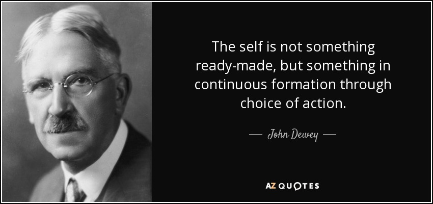The self is not something ready-made, but something in continuous formation through choice of action. - John Dewey