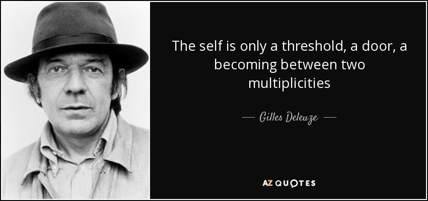 The self is only a threshold, a door, a becoming between two multiplicities - Gilles Deleuze
