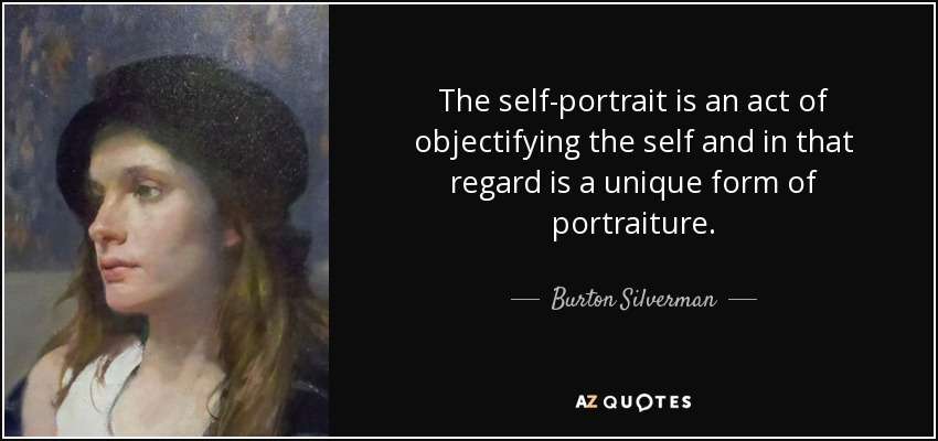 The self-portrait is an act of objectifying the self and in that regard is a unique form of portraiture. - Burton Silverman