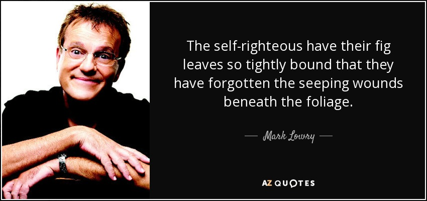 The self-righteous have their fig leaves so tightly bound that they have forgotten the seeping wounds beneath the foliage. - Mark Lowry