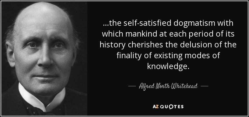 ...the self-satisfied dogmatism with which mankind at each period of its history cherishes the delusion of the finality of existing modes of knowledge. - Alfred North Whitehead